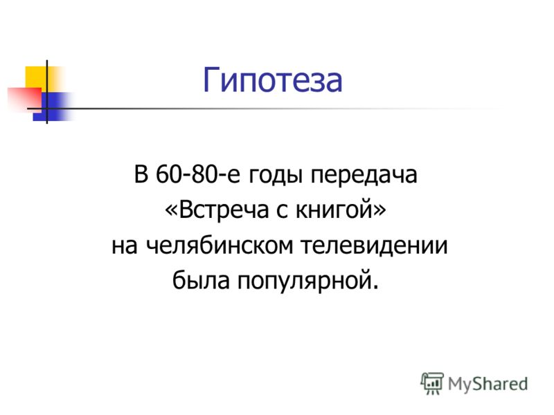 Гипотеза В 60-80-е годы передача «Встреча с книгой» на челябинском телевидении была популярной.