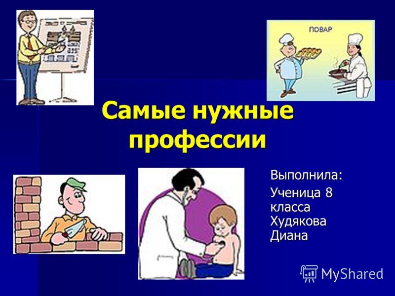 Самые нужные профессии Выполнила: Ученица 8 класса Худякова Диана