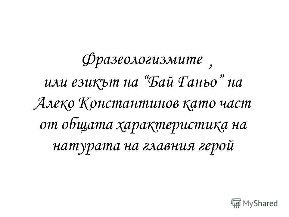 Фразеологизмите или езикът на Бай Ганьо на Алеко Константинов като част от общата характеристика на натурата на главния герой,