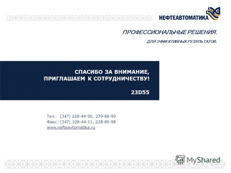 Тел: (347) 228-44-90, 279-88-99 Факс: (347) 228-44-11, 228-80-98 www.nefteavtomatika.ru СПАСИБО ЗА ВНИМАНИЕ, ПРИГЛАШАЕМ К СОТРУДНИЧЕСТВУ! 23D55 ПРОФЕССИОНАЛЬНЫЕ РЕШЕНИЯ. ДЛЯ ЭФФЕКТИВНЫХ РЕЗУЛЬТАТОВ.