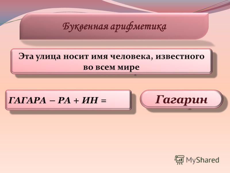 ГАГАРА – РА + ИН = Буквенная арифметика Гагарин Эта улица носит имя человека, известного во всем мире