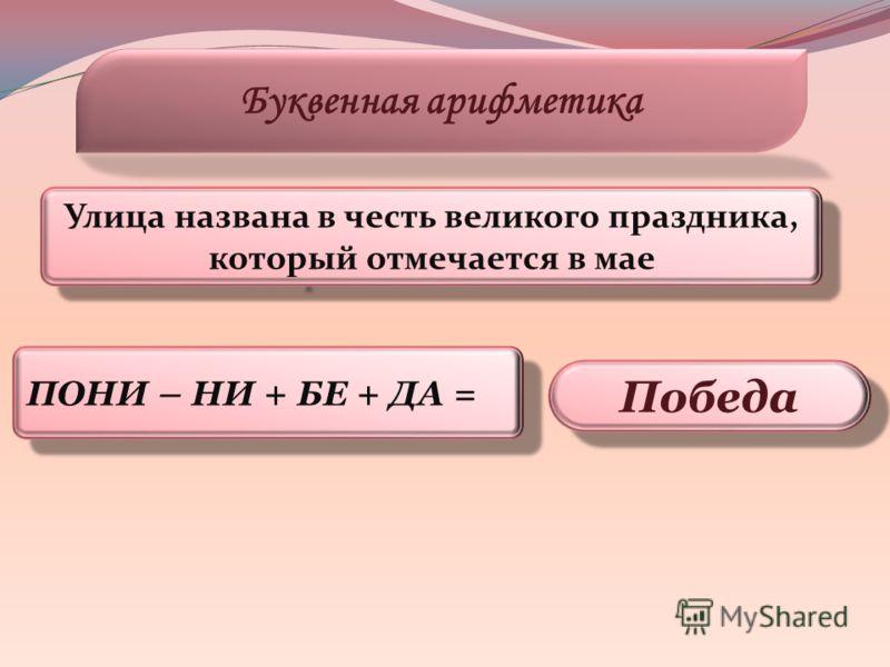 ПОНИ – НИ + БЕ + ДА = Буквенная арифметика Победа Улица названа в честь великого праздника, который отмечается в мае