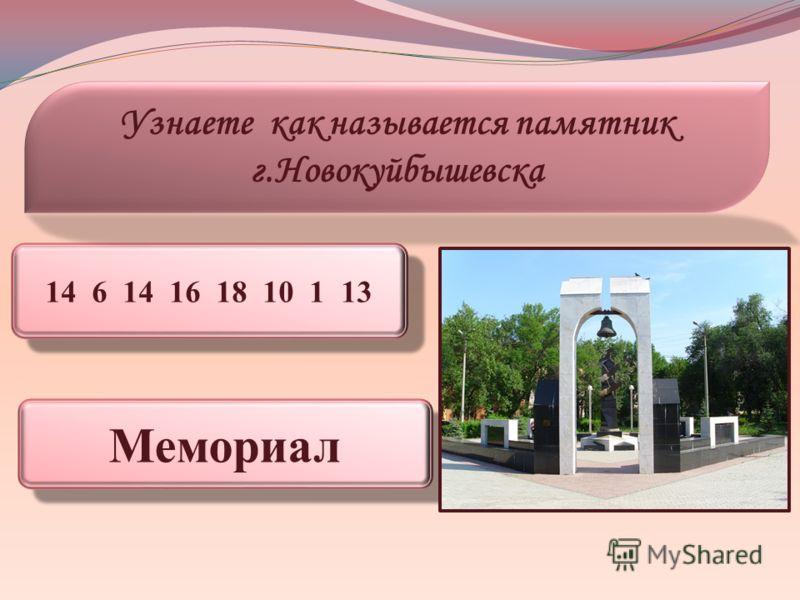 14 6 14 16 18 10 1 13 Узнаете как называется памятник г.Новокуйбышевска Мемориал