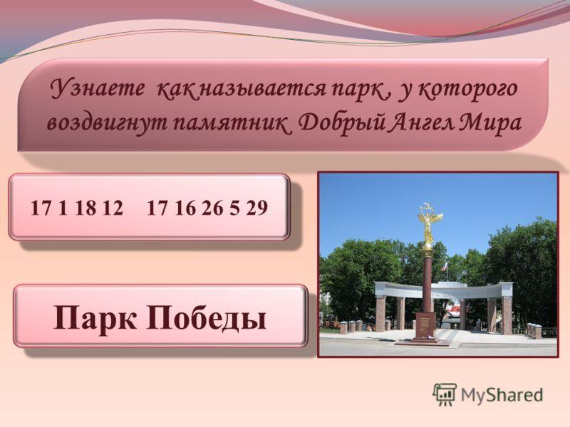 17 1 18 12 17 16 26 5 29 Узнаете как называется парк, у которого воздвигнут памятник Добрый Ангел Мира Парк Победы