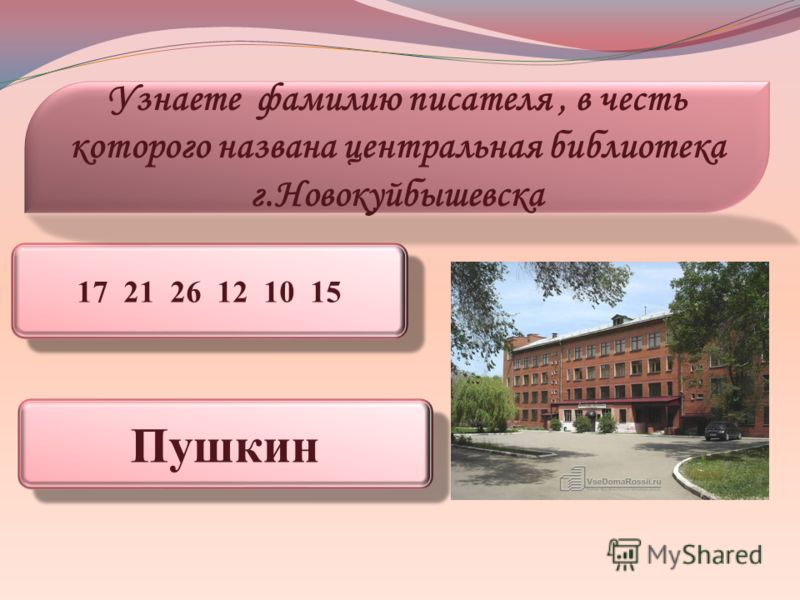 17 21 26 12 10 15 Узнаете фамилию писателя, в честь которого названа центральная библиотека г.Новокуйбышевска Пушкин