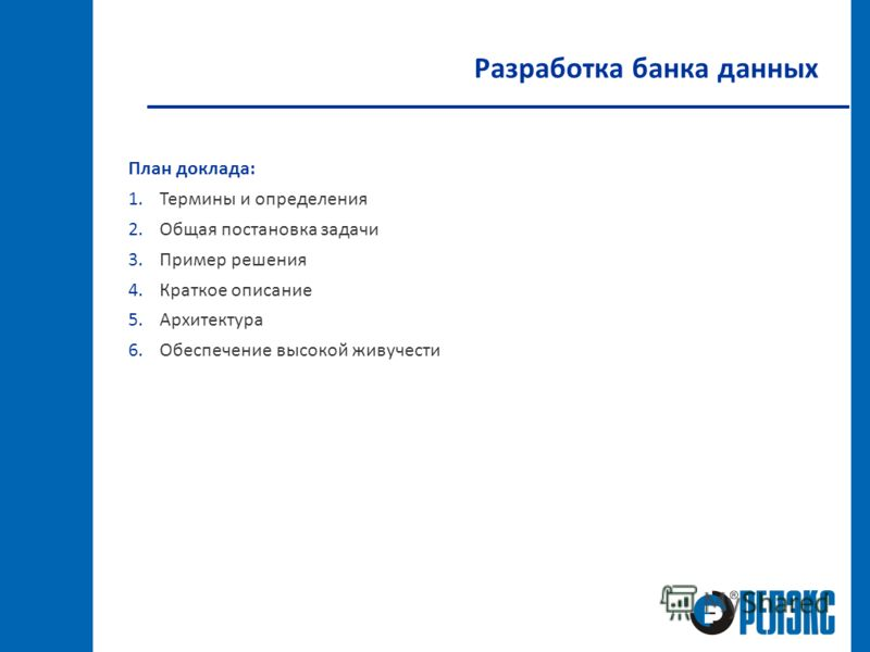 Разработка банка данных План доклада: 1.Термины и определения 2.Общая постановка задачи 3.Пример решения 4.Краткое описание 5.Архитектура 6.Обеспечение высокой живучести