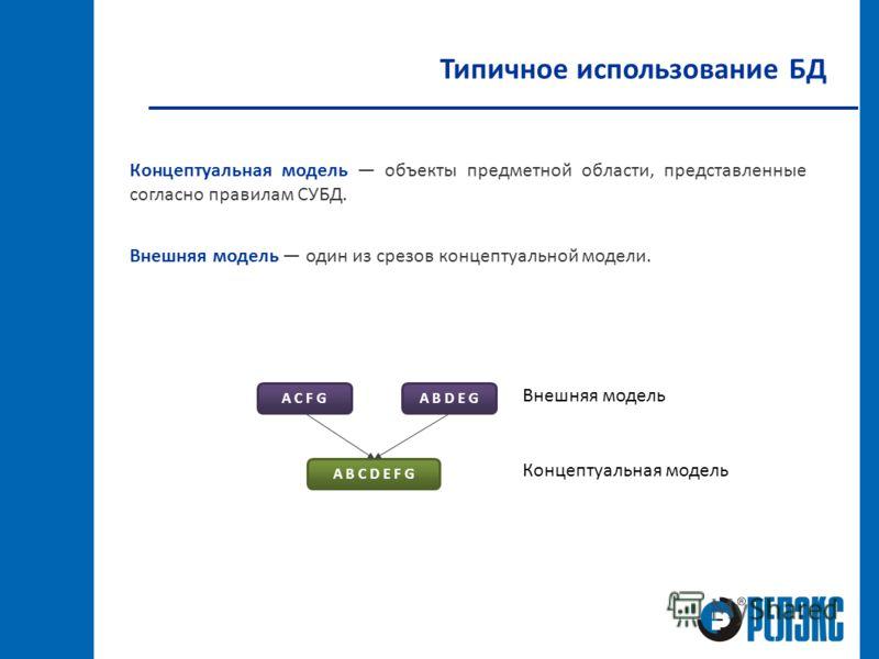 Типичное использование БД Концептуальная модель объекты предметной области, представленные согласно правилам СУБД. Внешняя модель один из срезов концептуальной модели. A B C D E F G A C F GA B D E G Внешняя модель Концептуальная модель
