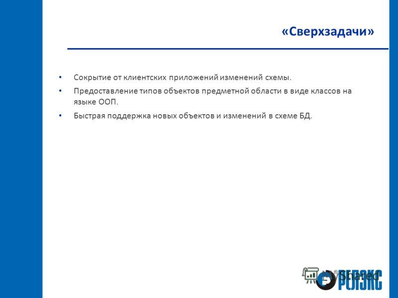 «Сверхзадачи» Сокрытие от клиентских приложений изменений схемы. Предоставление типов объектов предметной области в виде классов на языке ООП. Быстрая поддержка новых объектов и изменений в схеме БД.