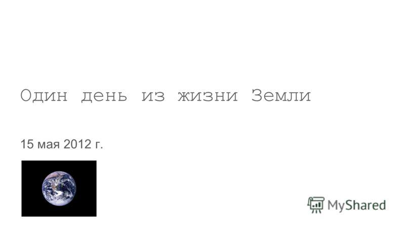 Slide title minimum 48 pt Slide subtitle minimum 30 pt Один день из жизни Земли 15 мая 2012 г.