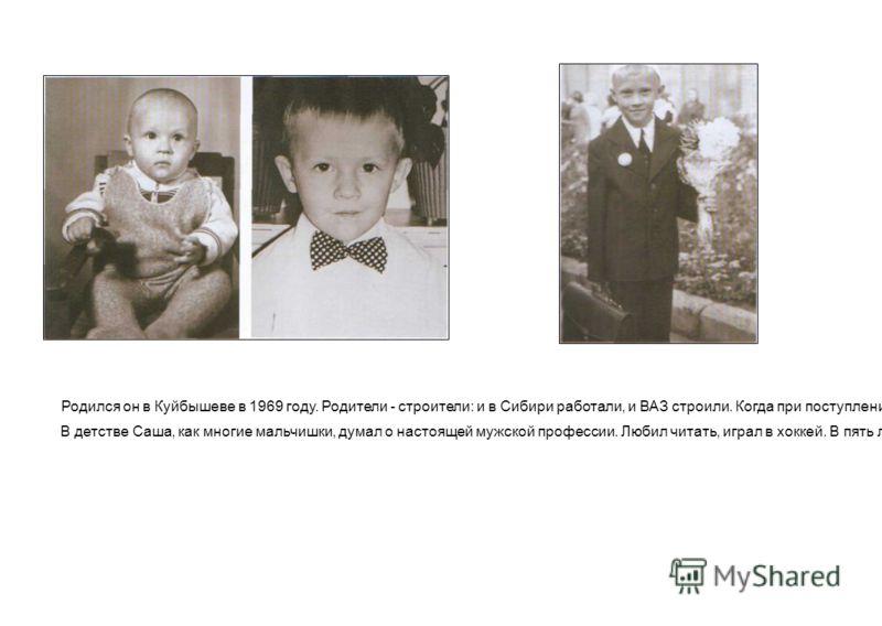 Родился он в Куйбышеве в 1969 году. Родители - строители: и в Сибири работали, и ВАЗ строили. Когда при поступлении в Литинститут в 1991 году его спросили: