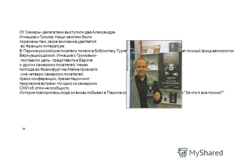 От Самары- делегатами выступили два Александра- Игнашов и Громов. Наши земляки были поражены тем, какое внимание уделяется во Франции литературе. В Париже российские писатели попали в библиотеку Тургенева, основу которой составляет личный фонд велико