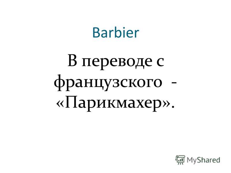 Barbier В переводе с французского - «Парикмахер».
