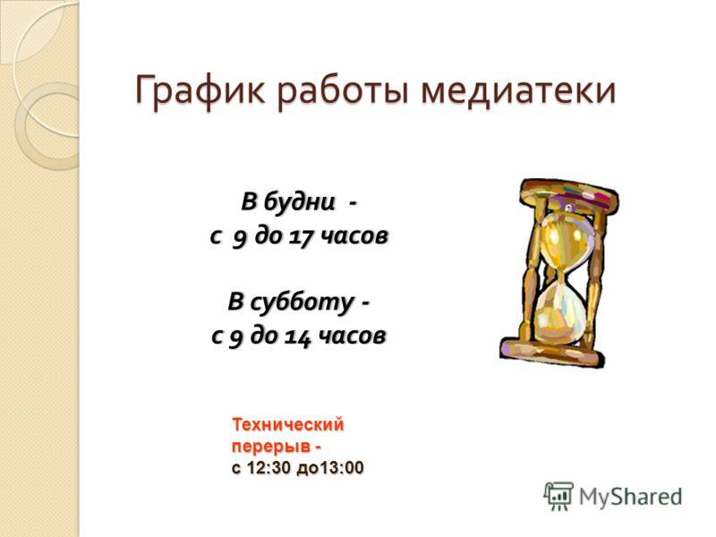 В будни - с 9 до 17 часовс 9 до 17 часов В субботу - с 9 до 14 часовс 9 до 14 часов График работы медиатеки Технический перерыв - с 12:30 до13:00