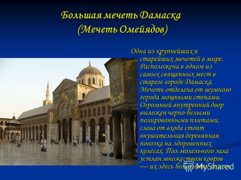 Большая мечеть Дамаска (Мечеть Омейядов) Одна из крупнейших и старейших мечетей в мире. Расположена в одном из самых священных мест в старом городе Дамаска. Мечеть отделена от шумного города мощными стенами. Огромный внутренний двор выложен черно-бел