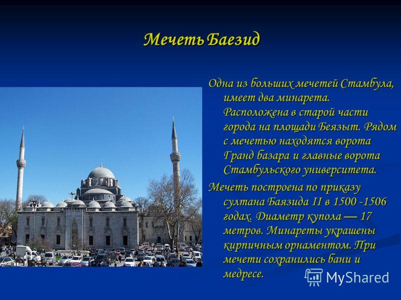 Мечеть Баезид Одна из больших мечетей Стамбула, имеет два минарета. Расположена в старой части города на площади Беязыт. Рядом с мечетью находятся ворота Гранд базара и главные ворота Стамбульского университета. Мечеть построена по приказу султана Ба