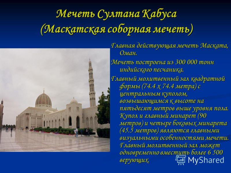 Мечеть Султана Кабуса (Маскатская соборная мечеть) Главная действующая мечеть Маската, Оман. Мечеть построена из 300 000 тонн индийского песчаника. Главный молитвенный зал квадратной формы (74.4 x 74.4 метра) с центральным куполом, возвышающимся к вы