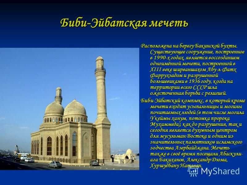 Биби-Эйбатская мечеть Расположена на берегу Бакинской бухты. Существующее сооружение, построенное в 1990-х годах, является воссозданием одноимённой мечети, построенной в XIII веке ширваншахом Абу-л-Фатх Фаррухзадом и разрушенной большевиками в 1936 г