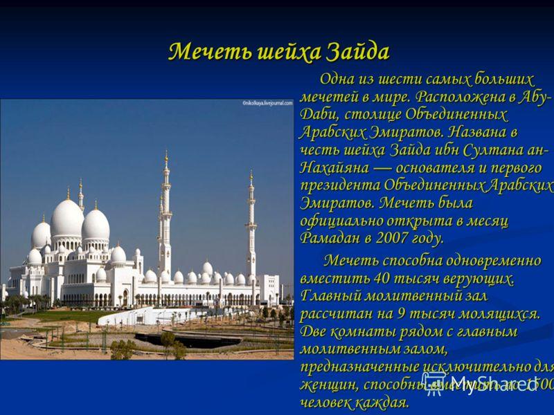 Мечеть шейха Зайда Одна из шести самых больших мечетей в мире. Расположена в Абу- Даби, столице Объединенных Арабских Эмиратов. Названа в честь шейха Зайда ибн Султана ан- Нахайяна основателя и первого президента Объединенных Арабских Эмиратов. Мечет