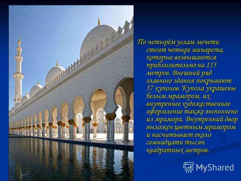 По четырём углам мечети стоят четыре минарета, которые возвышаются приблизительно на 115 метров. Внешний ряд главного здания покрывают 57 куполов. Купола украшены белым мрамором, их внутреннее художественное оформление также выполнено из мрамора. Вну
