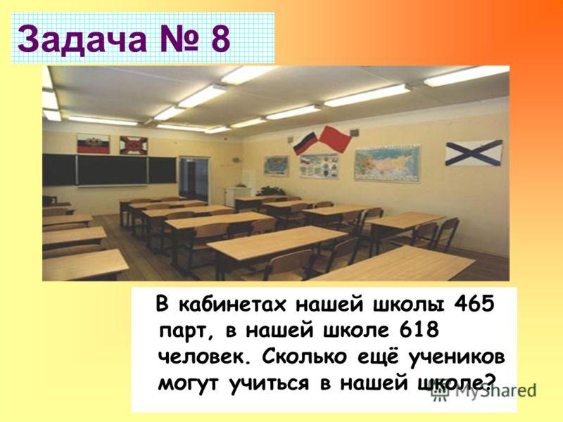 В кабинетах нашей школы 465 парт, в нашей школе 618 человек. Сколько ещё учеников могут учиться в нашей школе? Задача 8