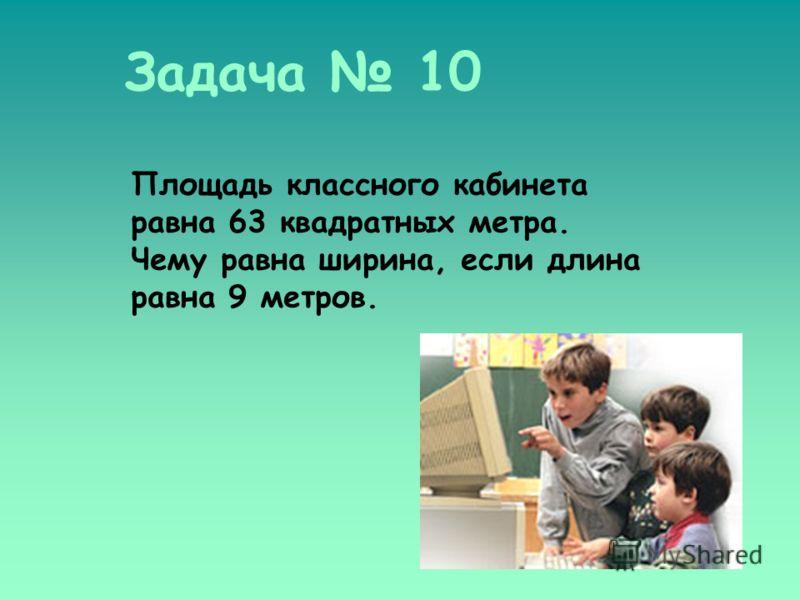 Задача 10 Площадь классного кабинета равна 63 квадратных метра. Чему равна ширина, если длина равна 9 метров.
