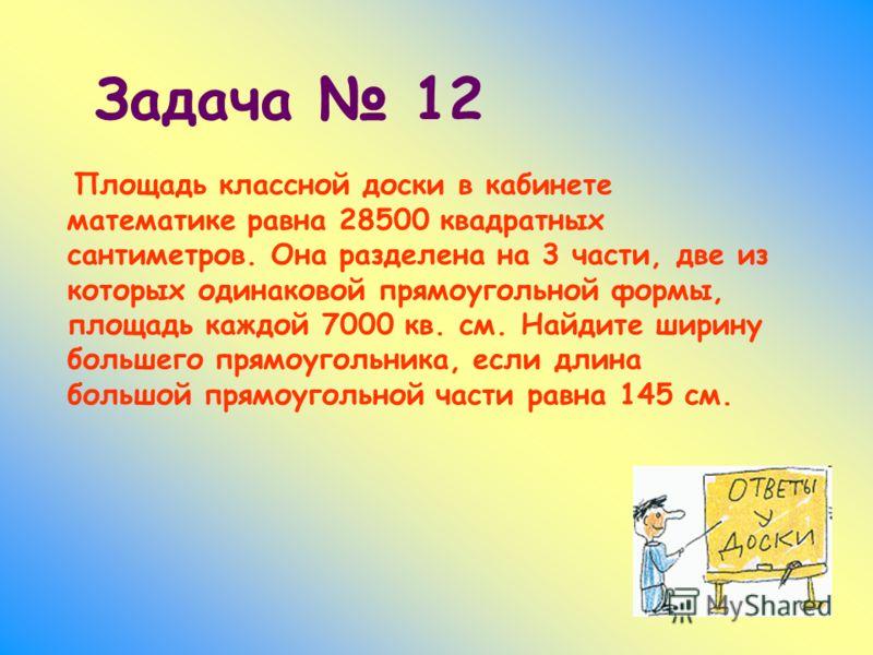 Площадь классной доски в кабинете математике равна 28500 квадратных сантиметров. Она разделена на 3 части, две из которых одинаковой прямоугольной формы, площадь каждой 7000 кв. см. Найдите ширину большего прямоугольника, если длина большой прямоугол