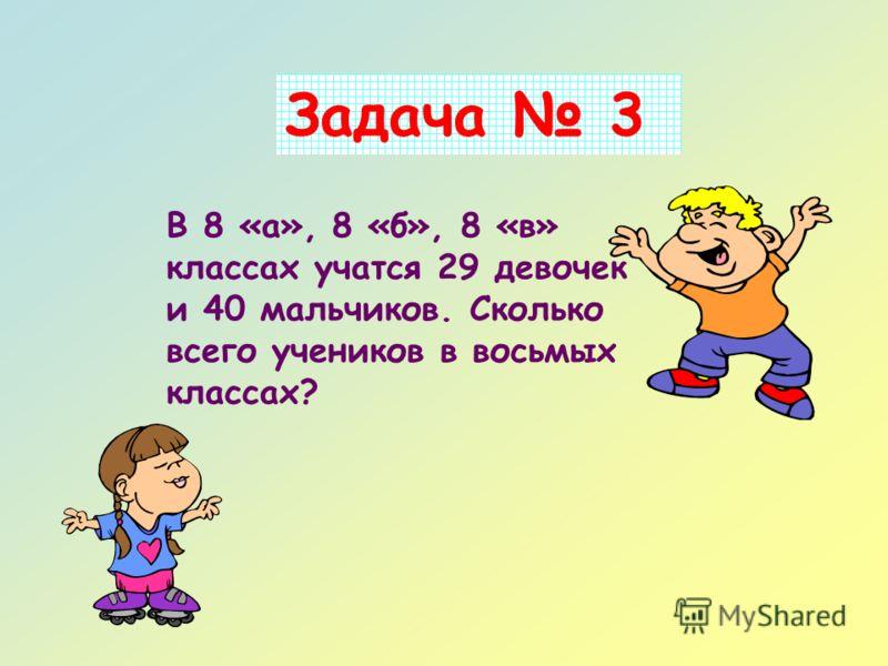 Задача 3 В 8 «а», 8 «б», 8 «в» классах учатся 29 девочек и 40 мальчиков. Сколько всего учеников в восьмых классах?