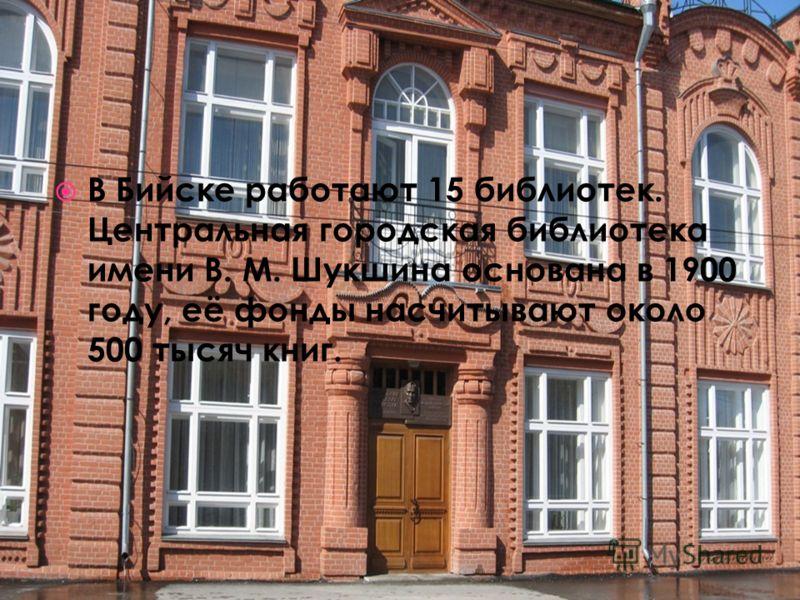 В Бийске работают 15 библиотек. Центральная городская библиотека имени В. М. Шукшина основана в 1900 году, её фонды насчитывают около 500 тысяч книг.
