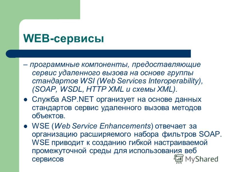 WEB-сервисы – программные компоненты, предоставляющие сервис удаленного вызова на основе группы стандартов WSI (Web Services Interoperability), (SOAP, WSDL, HTTP XML и схемы XML). Служба ASP.NET организует на основе данных стандартов сервис удаленног
