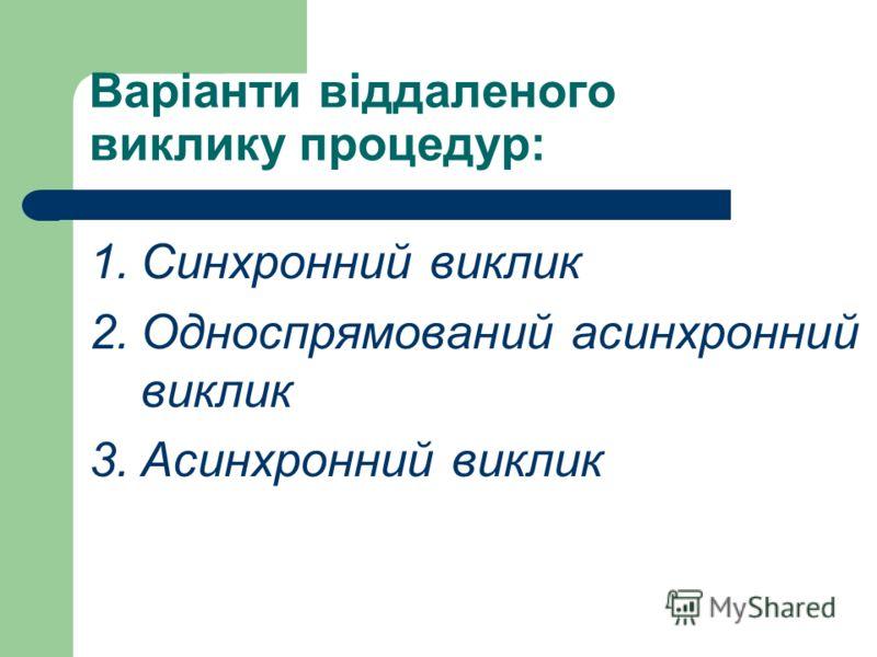 Варіанти віддаленого виклику процедур: 1.Синхронний виклик 2.Односпрямований асинхронний виклик 3.Асинхронний виклик
