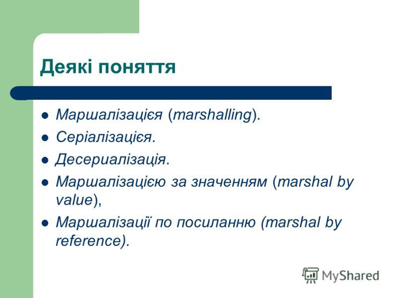 Деякі поняття Маршалізацієя (marshalling). Серіалізацієя. Десериалізація. Маршалізацією за значенням (marshal by value), Маршалізації по посиланню (marshal by reference).