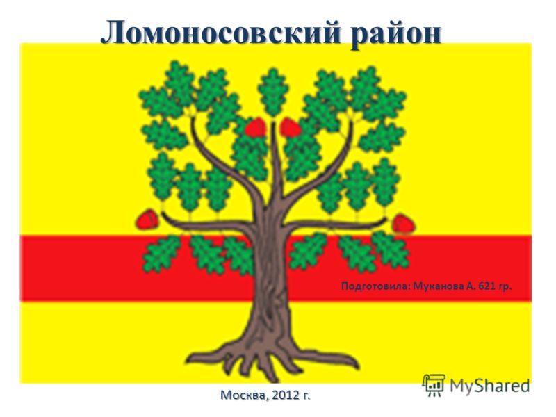 Ломоносовский район Подготовила: Муканова А. 621 гр. Москва, 2012 г.