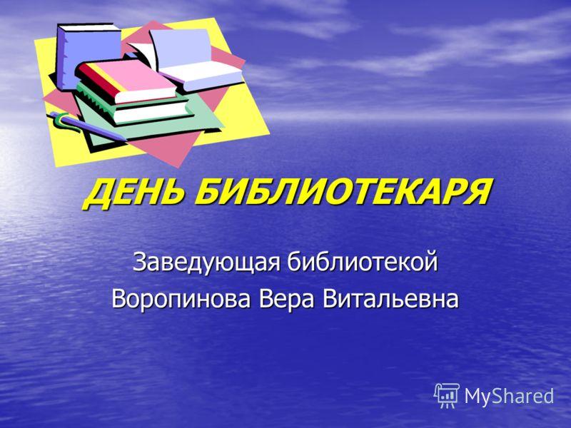 ДЕНЬ БИБЛИОТЕКАРЯ Заведующая библиотекой Воропинова Вера Витальевна