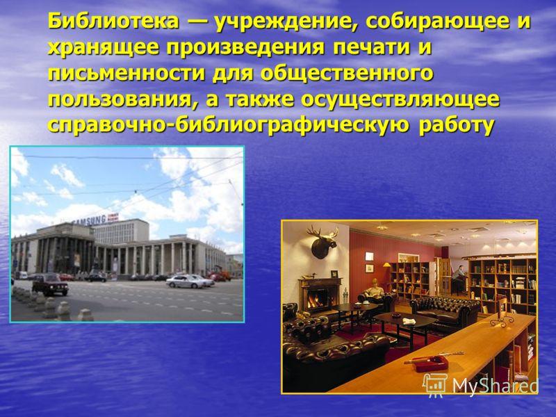 Библиотека учреждение, собирающее и хранящее произведения печати и письменности для общественного пользования, а также осуществляющее справочно-библиографическую работу