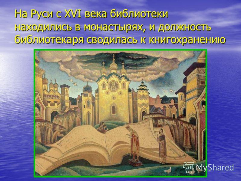 На Руси с XVI века библиотеки находились в монастырях, и должность библиотекаря сводилась к книгохранению