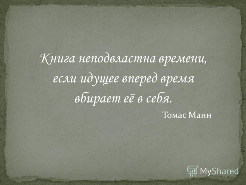 Книга неподвластна времени, если идущее вперед время вбирает её в себя. Томас Манн