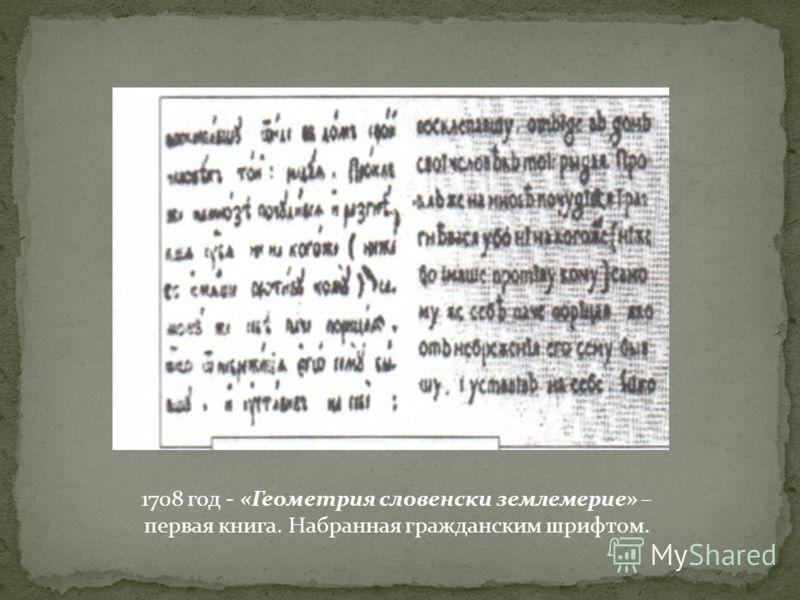 1708 год - «Геометрия словенски землемерие» – первая книга. Набранная гражданским шрифтом.
