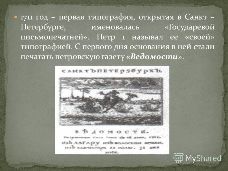 1711 год – первая типография, открытая в Санкт – Петербурге, именовалась «Государевой письмопечатней». Петр 1 называл ее «своей» типографией. С первого дня основания в ней стали печатать петровскую газету «Ведомости».