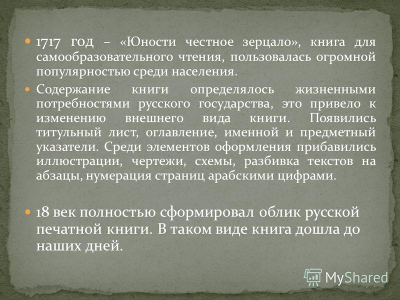 1717 год – «Юности честное зерцало», книга для самообразовательного чтения, пользовалась огромной популярностью среди населения. Содержание книги определялось жизненными потребностями русского государства, это привело к изменению внешнего вида книги.