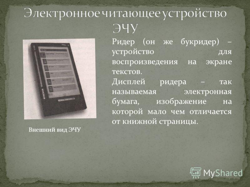 Внешний вид ЭЧУ Ридер (он же букридер) – устройство для воспроизведения на экране текстов. Дисплей ридера – так называемая электронная бумага, изображение на которой мало чем отличается от книжной страницы.