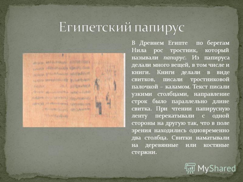 В Древнем Египте по берегам Нила рос тростник, который называли папирус. Из папируса делали много вещей, в том числе и книги. Книги делали в виде свитков, писали тростниковой палочкой – каламом. Текст писали узкими столбцами, направление строк было п