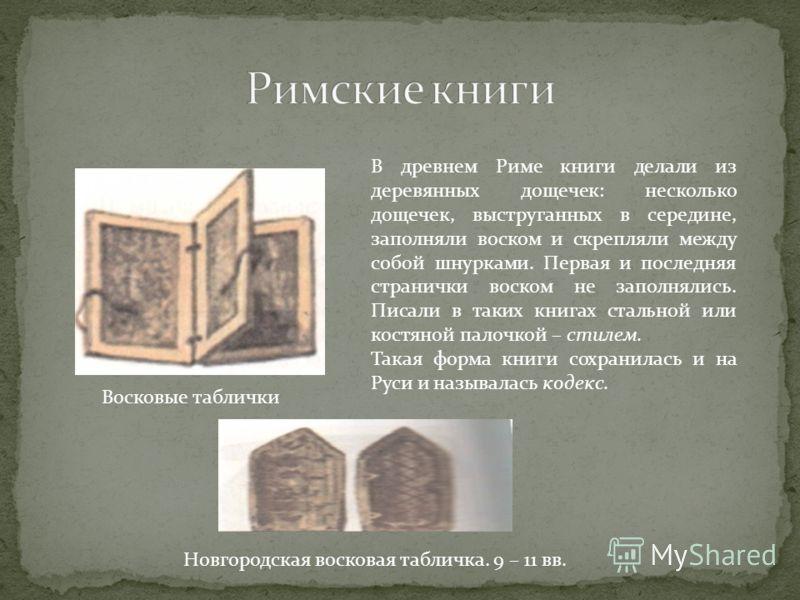 В древнем Риме книги делали из деревянных дощечек: несколько дощечек, выструганных в середине, заполняли воском и скрепляли между собой шнурками. Первая и последняя странички воском не заполнялись. Писали в таких книгах стальной или костяной палочкой