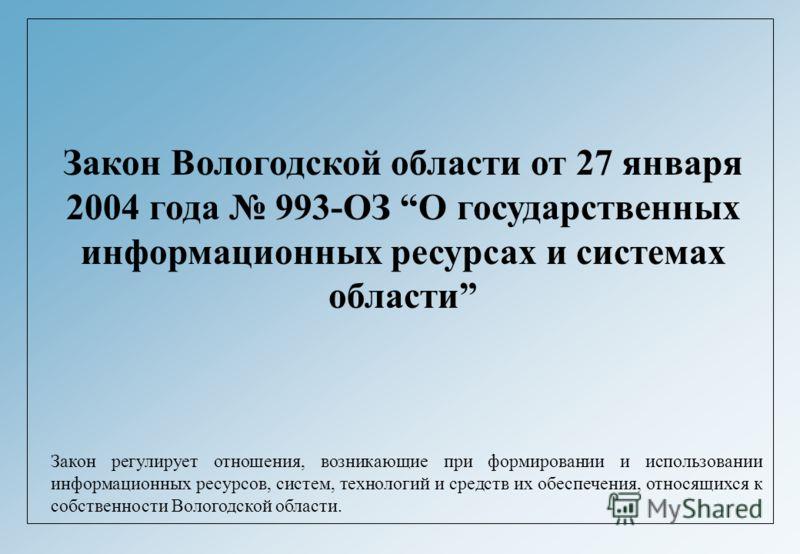 Закон Вологодской области от 27 января 2004 года 993-ОЗ О государственных информационных ресурсах и системах области Закон регулирует отношения, возникающие при формировании и использовании информационных ресурсов, систем, технологий и средств их обе