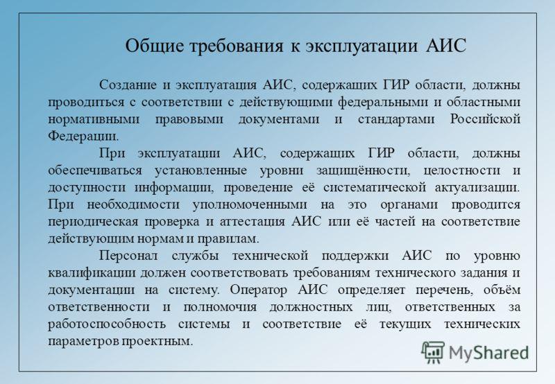 Общие требования к эксплуатации АИС Создание и эксплуатация АИС, содержащих ГИР области, должны проводиться с соответствии с действующими федеральными и областными нормативными правовыми документами и стандартами Российской Федерации. При эксплуатаци