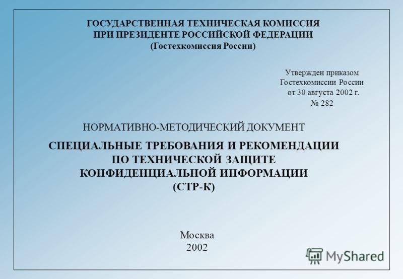 ГОСУДАРСТВЕННАЯ ТЕХНИЧЕСКАЯ КОМИССИЯ ПРИ ПРЕЗИДЕНТЕ РОССИЙСКОЙ ФЕДЕРАЦИИ (Гостехкомиссия России) Утвержден приказом Гостехкомиссии России от 30 августа 2002 г. 282 НОРМАТИВНО-МЕТОДИЧЕСКИЙ ДОКУМЕНТ СПЕЦИАЛЬНЫЕ ТРЕБОВАНИЯ И РЕКОМЕНДАЦИИ ПО ТЕХНИЧЕСКОЙ