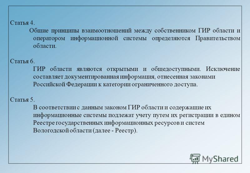 Статья 4. Общие принципы взаимоотношений между собственником ГИР области и оператором информационной системы определяются Правительством области. Статья 6. ГИР области являются открытыми и общедоступными. Исключение составляет документированная инфор