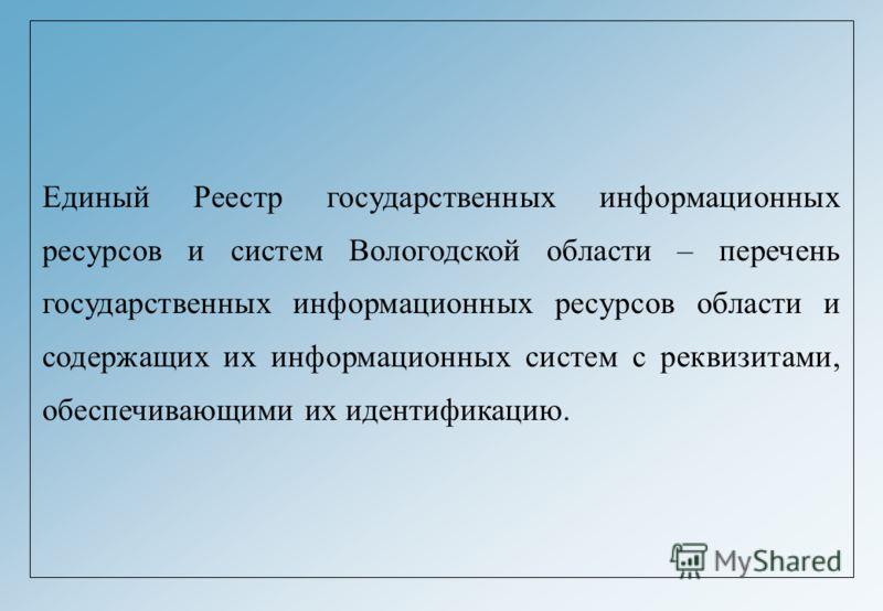 Единый Реестр государственных информационных ресурсов и систем Вологодской области – перечень государственных информационных ресурсов области и содержащих их информационных систем с реквизитами, обеспечивающими их идентификацию.