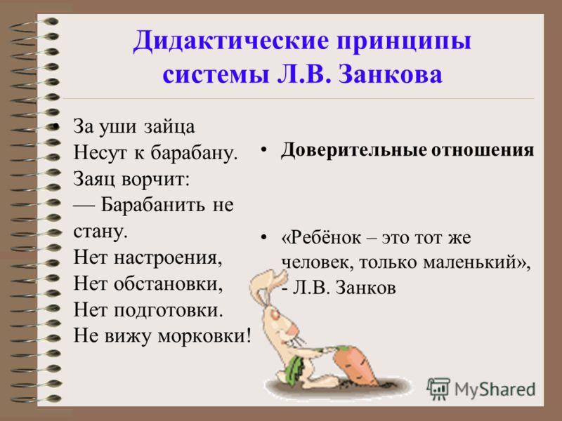 Дидактические принципы системы Л.В. Занкова За уши зайца Несут к барабану. Заяц ворчит: Барабанить не стану. Нет настроения, Нет обстановки, Нет подготовки. Не вижу морковки! Доверительные отношения «Ребёнок – это тот же человек, только маленький», -