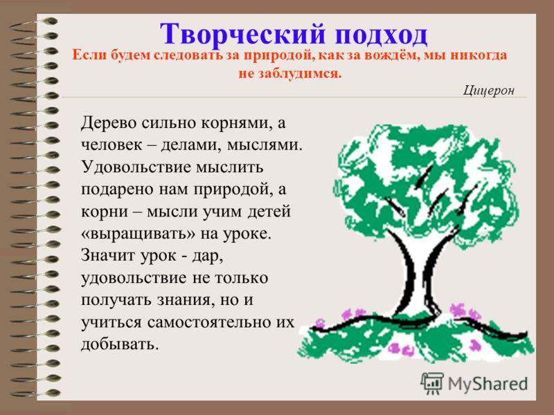 Творческий подход Дерево сильно корнями, а человек – делами, мыслями. Удовольствие мыслить подарено нам природой, а корни – мысли учим детей «выращивать» на уроке. Значит урок - дар, удовольствие не только получать знания, но и учиться самостоятельно