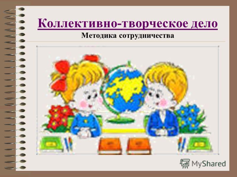 Коллективно-творческое дело Коллективно-творческое дело Методика сотрудничества